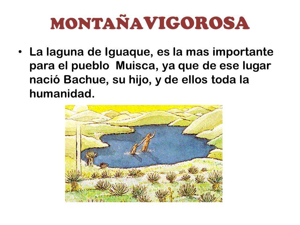MONTAÑA VIGOROSA La laguna de Iguaque, es la mas importante para el pueblo Muisca, ya que de ese lugar nació Bachue, su hijo, y de ellos toda la human