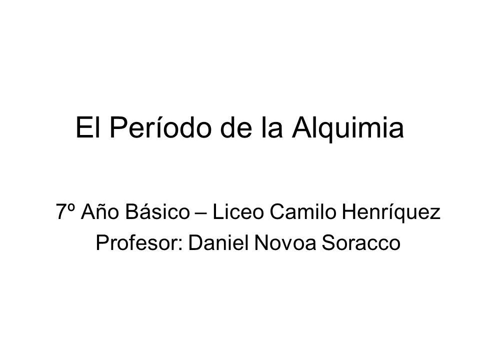 El Período de la Alquimia 7º Año Básico – Liceo Camilo Henríquez Profesor: Daniel Novoa Soracco