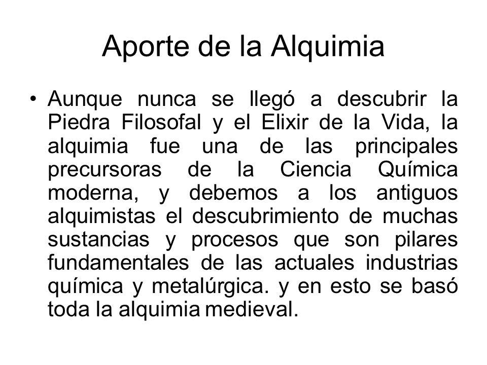 Aporte de la Alquimia Aunque nunca se llegó a descubrir la Piedra Filosofal y el Elixir de la Vida, la alquimia fue una de las principales precursoras