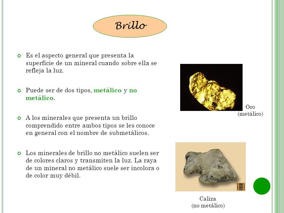 Es el aspecto general que presenta la superficie de un mineral cuando sobre ella se refleja la luz. Puede ser de dos tipos, metálico y no metálico. A