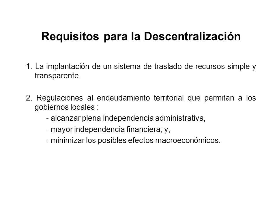 Requisitos para la Descentralización 1. La implantación de un sistema de traslado de recursos simple y transparente. 2. Regulaciones al endeudamiento