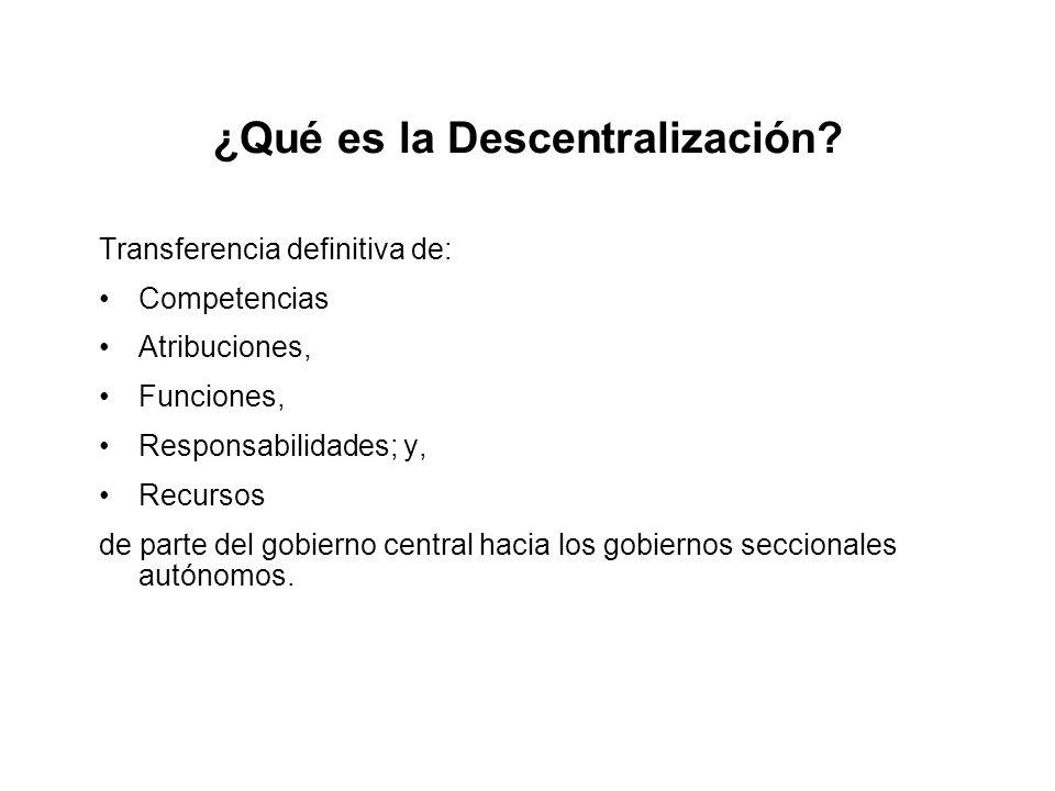 ¿Qué es la Descentralización? Transferencia definitiva de: Competencias Atribuciones, Funciones, Responsabilidades; y, Recursos de parte del gobierno