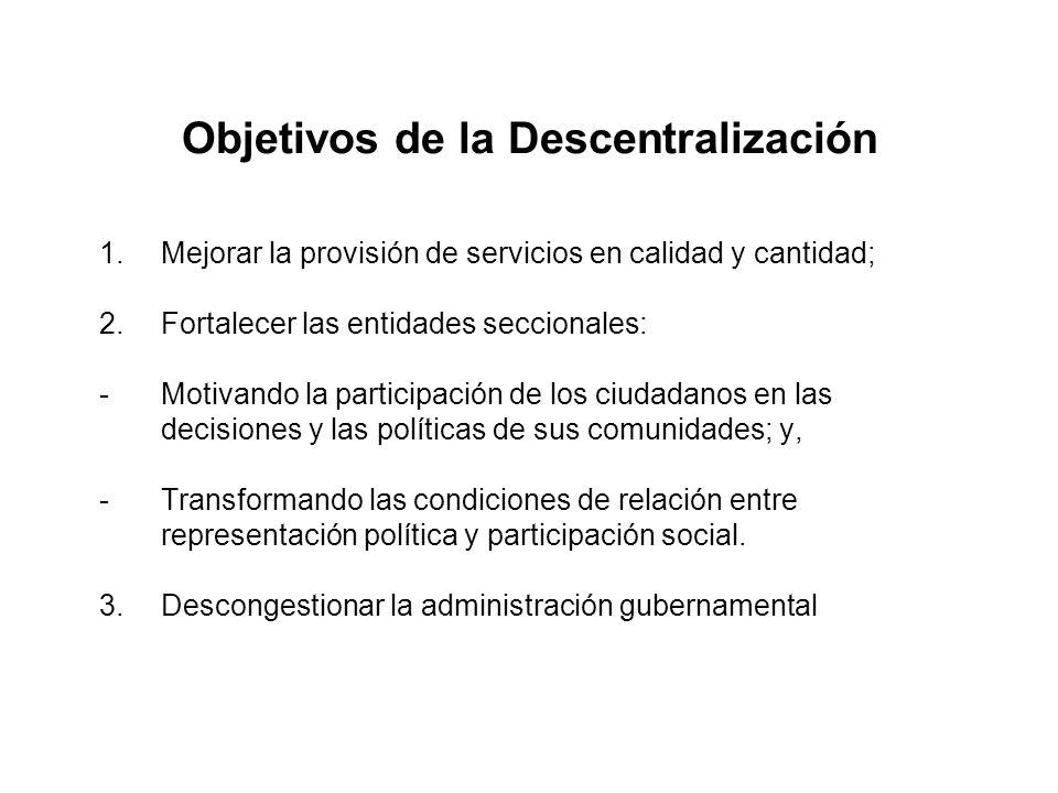 Objetivos de la Descentralización 1.Mejorar la provisión de servicios en calidad y cantidad; 2.Fortalecer las entidades seccionales: -Motivando la par