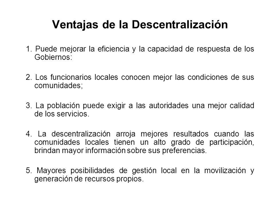 Ventajas de la Descentralización 1. Puede mejorar la eficiencia y la capacidad de respuesta de los Gobiernos: 2. Los funcionarios locales conocen mejo