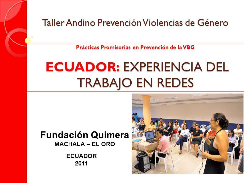 Taller Andino Prevención Violencias de Género Prácticas Promisorias en Prevención de la VBG ECUADOR: EXPERIENCIA DEL TRABAJO EN REDES Fundación Quimer