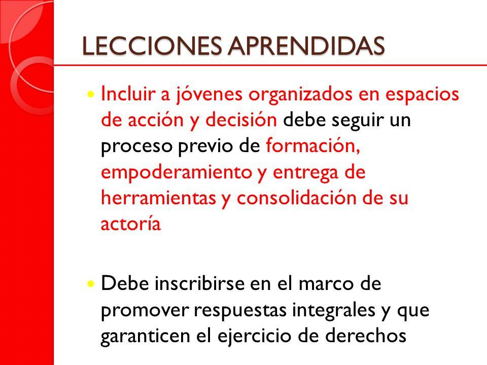 LECCIONES APRENDIDAS Incluir a jóvenes organizados en espacios de acción y decisión debe seguir un proceso previo de formación, empoderamiento y entre