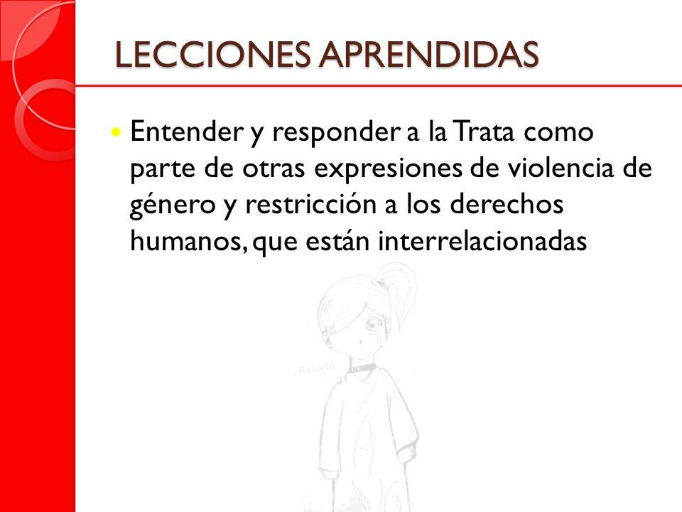 LECCIONES APRENDIDAS Entender y responder a la Trata como parte de otras expresiones de violencia de género y restricción a los derechos humanos, que