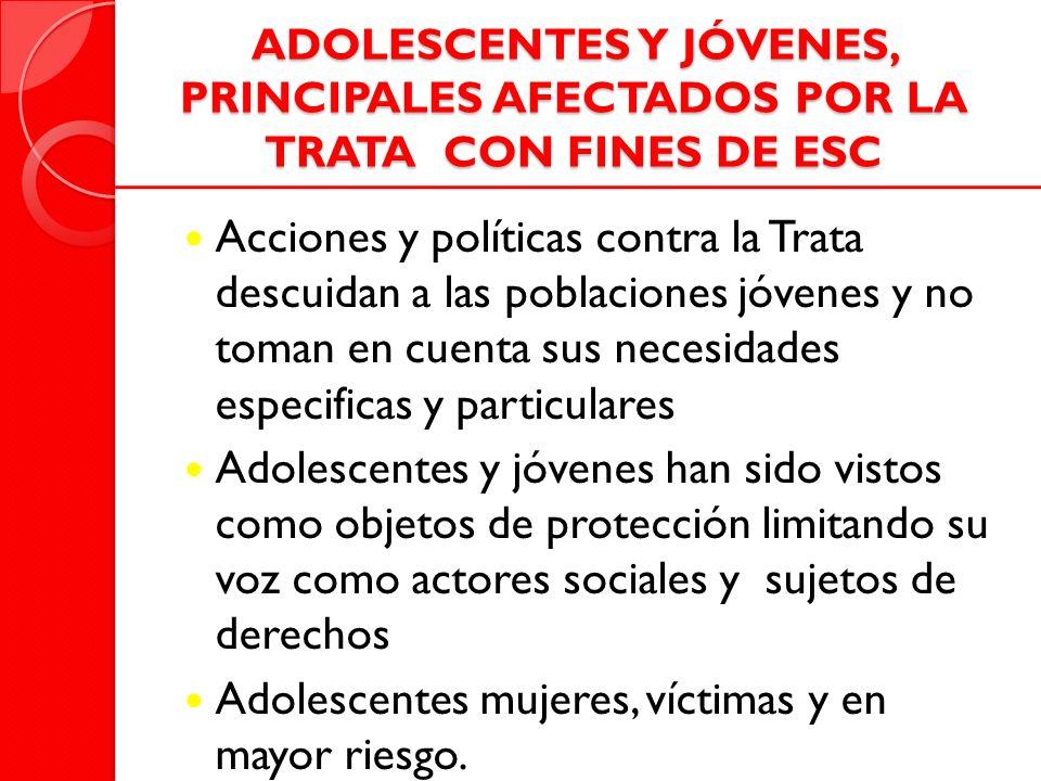 ADOLESCENTES Y JÓVENES, PRINCIPALES AFECTADOS POR LA TRATA CON FINES DE ESC Acciones y políticas contra la Trata descuidan a las poblaciones jóvenes y