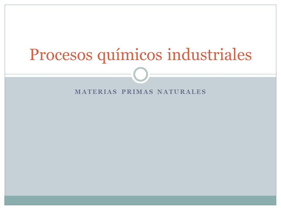 MATERIAS PRIMAS NATURALES Procesos químicos industriales