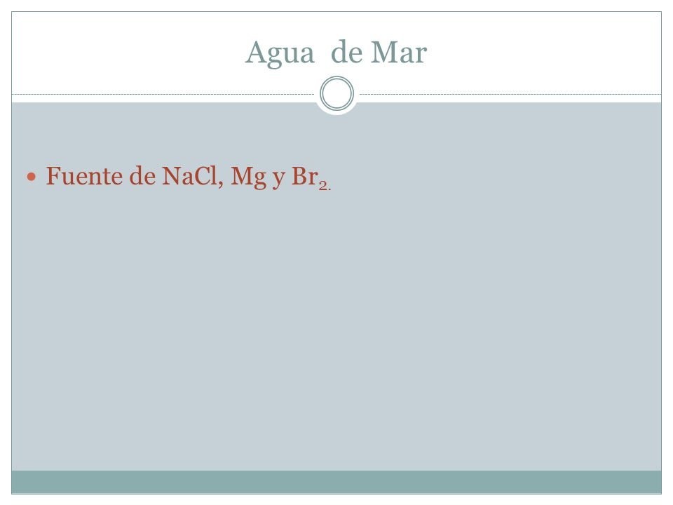 Agua de Mar Fuente de NaCl, Mg y Br 2.