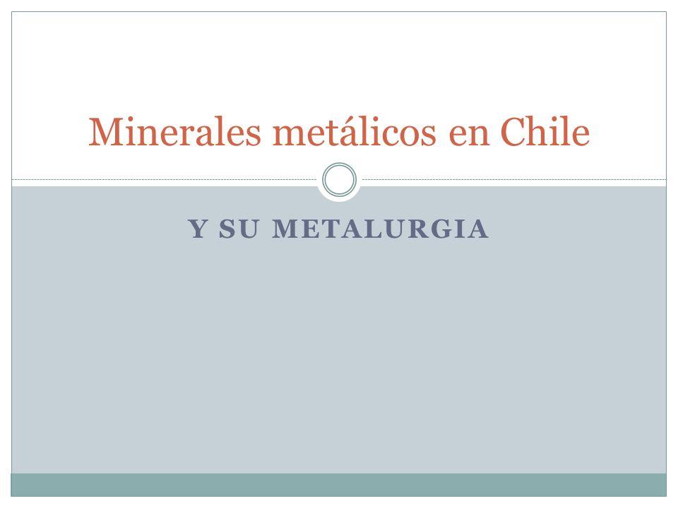 Y SU METALURGIA Minerales metálicos en Chile