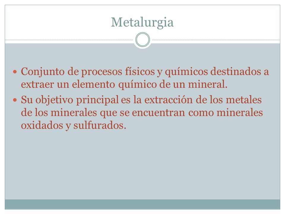 Metalurgia Conjunto de procesos físicos y químicos destinados a extraer un elemento químico de un mineral. Su objetivo principal es la extracción de l