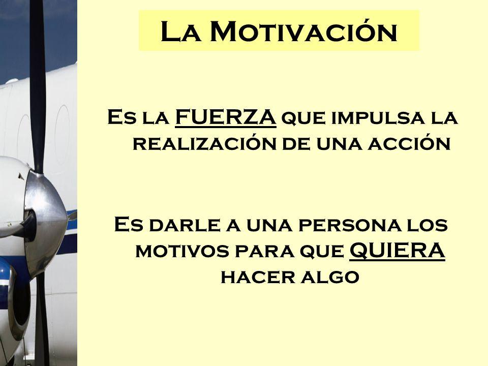 Es la FUERZA que impulsa la realización de una acción La Motivación Es darle a una persona los motivos para que QUIERA hacer algo