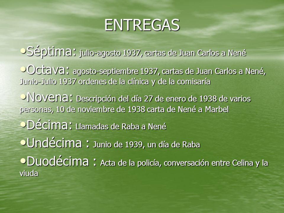 ENTREGAS Séptima: julio-agosto 1937, cartas de Juan Carlos a Nené Séptima: julio-agosto 1937, cartas de Juan Carlos a Nené Octava: agosto-septiembre 1937, cartas de Juan Carlos a Nené, Junio-Julio 1937 ordenes de la clínica y de la comisaría Octava: agosto-septiembre 1937, cartas de Juan Carlos a Nené, Junio-Julio 1937 ordenes de la clínica y de la comisaría Novena: Descripción del día 27 de enero de 1938 de varios personas, 10 de noviembre de 1938 carta de Nené a Marbel Novena: Descripción del día 27 de enero de 1938 de varios personas, 10 de noviembre de 1938 carta de Nené a Marbel Décima: Llamadas de Raba a Nené Décima: Llamadas de Raba a Nené Undécima : Junio de 1939, un día de Raba Undécima : Junio de 1939, un día de Raba Duodécima : Acta de la policía, conversación entre Celina y la viuda Duodécima : Acta de la policía, conversación entre Celina y la viuda