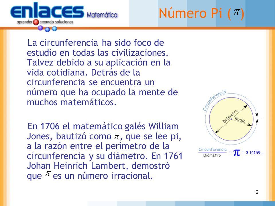 2 Número Pi ( ) La circunferencia ha sido foco de estudio en todas las civilizaciones. Talvez debido a su aplicación en la vida cotidiana. Detrás de l