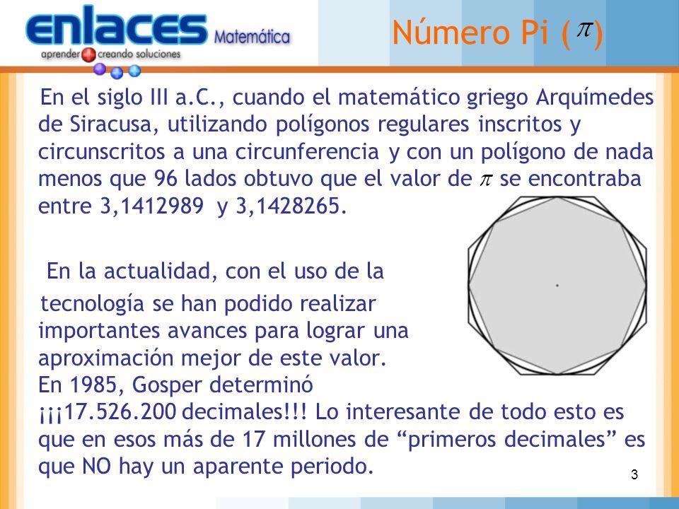 3 Número Pi ( ) En el siglo III a.C., cuando el matemático griego Arquímedes de Siracusa, utilizando polígonos regulares inscritos y circunscritos a u