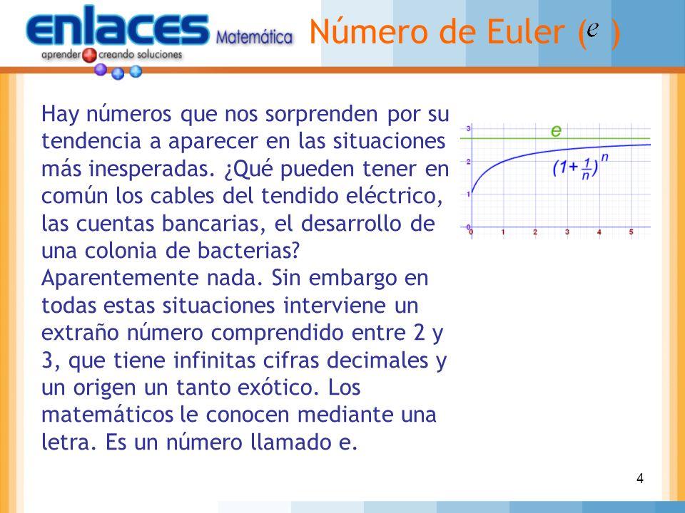 4 Número de Euler ( ) Hay números que nos sorprenden por su tendencia a aparecer en las situaciones más inesperadas. ¿Qué pueden tener en común los ca