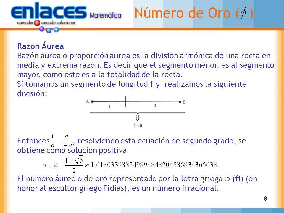 6 Número de Oro ( ) Razón Áurea Razón áurea o proporción áurea es la división armónica de una recta en media y extrema razón. Es decir que el segmento