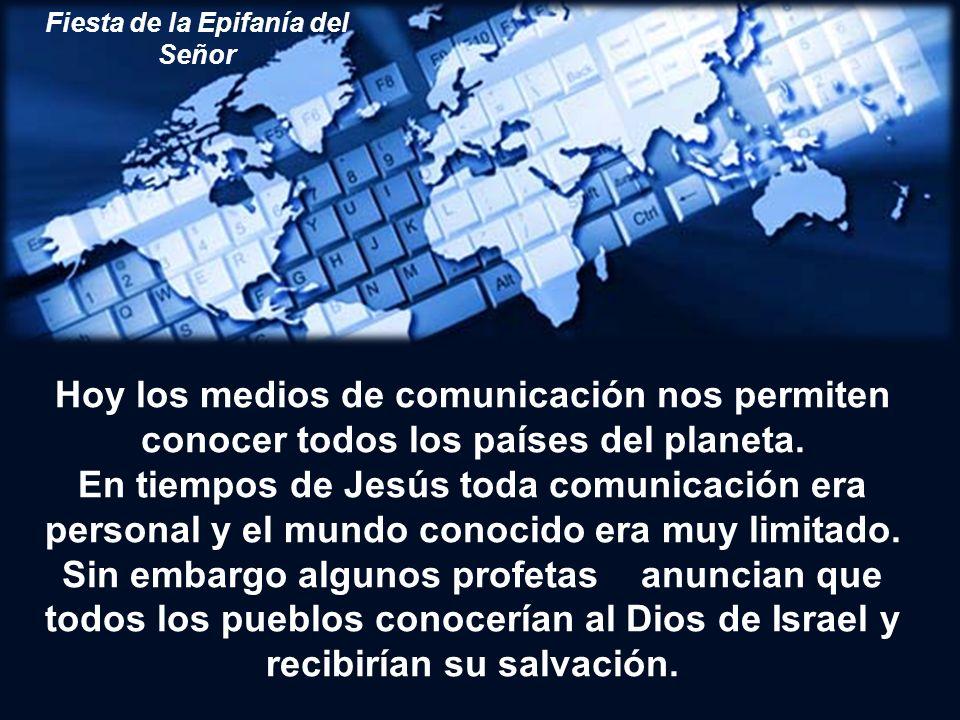 Fiesta de la Epifanía del Señor Hoy los medios de comunicación nos permiten conocer todos los países del planeta.