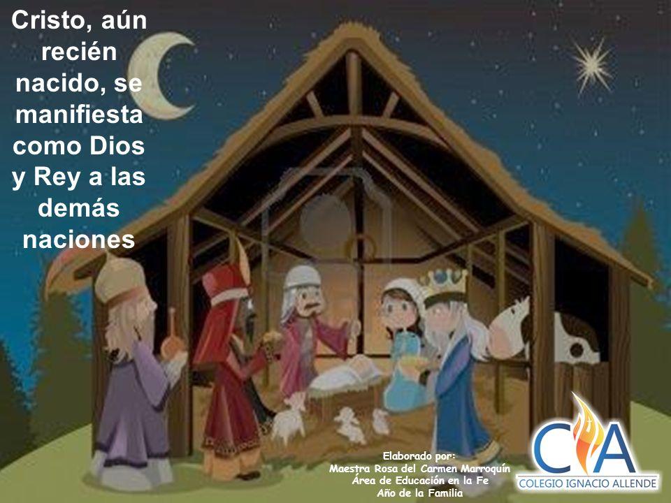 Elaborado por: Maestra Rosa del Carmen Marroquín Área de Educación en la Fe Año de la Familia Cristo, aún recién nacido, se manifiesta como Dios y Rey a las demás naciones