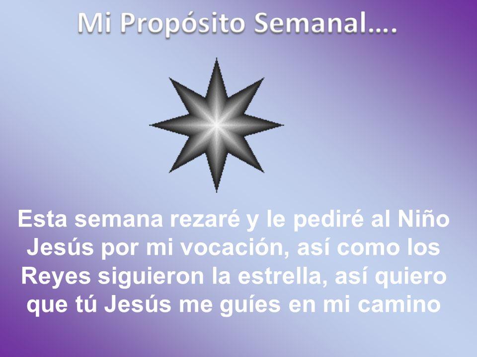 Esta semana rezaré y le pediré al Niño Jesús por mi vocación, así como los Reyes siguieron la estrella, así quiero que tú Jesús me guíes en mi camino