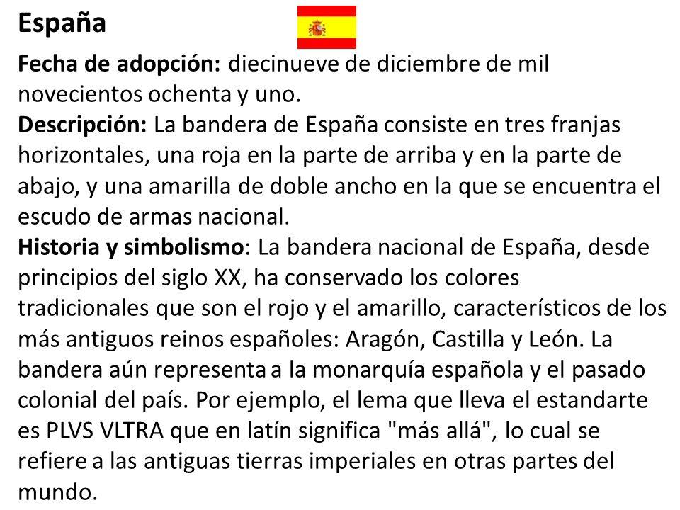 España Fecha de adopción: diecinueve de diciembre de mil novecientos ochenta y uno. Descripción: La bandera de España consiste en tres franjas horizon