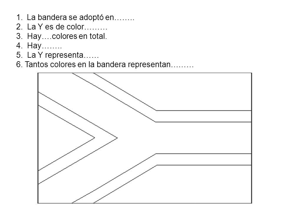 1.La bandera se adoptó en…….. 2. La Y es de color……… 3.Hay….colores en total. 4. Hay…….. 5. La Y representa…… 6. Tantos colores en la bandera represen