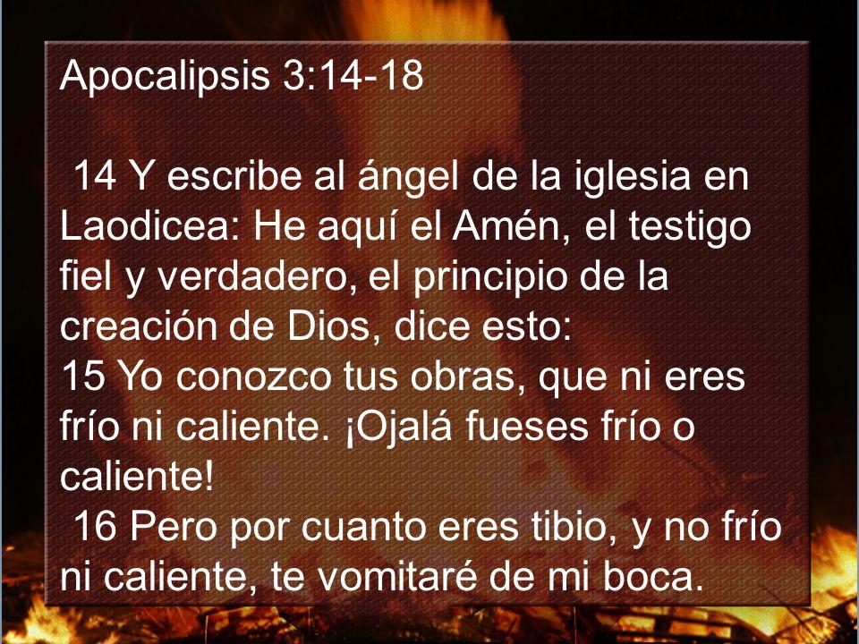 Apocalipsis 3:14-18 14 Y escribe al ángel de la iglesia en Laodicea: He aquí el Amén, el testigo fiel y verdadero, el principio de la creación de Dios, dice esto: 15 Yo conozco tus obras, que ni eres frío ni caliente.