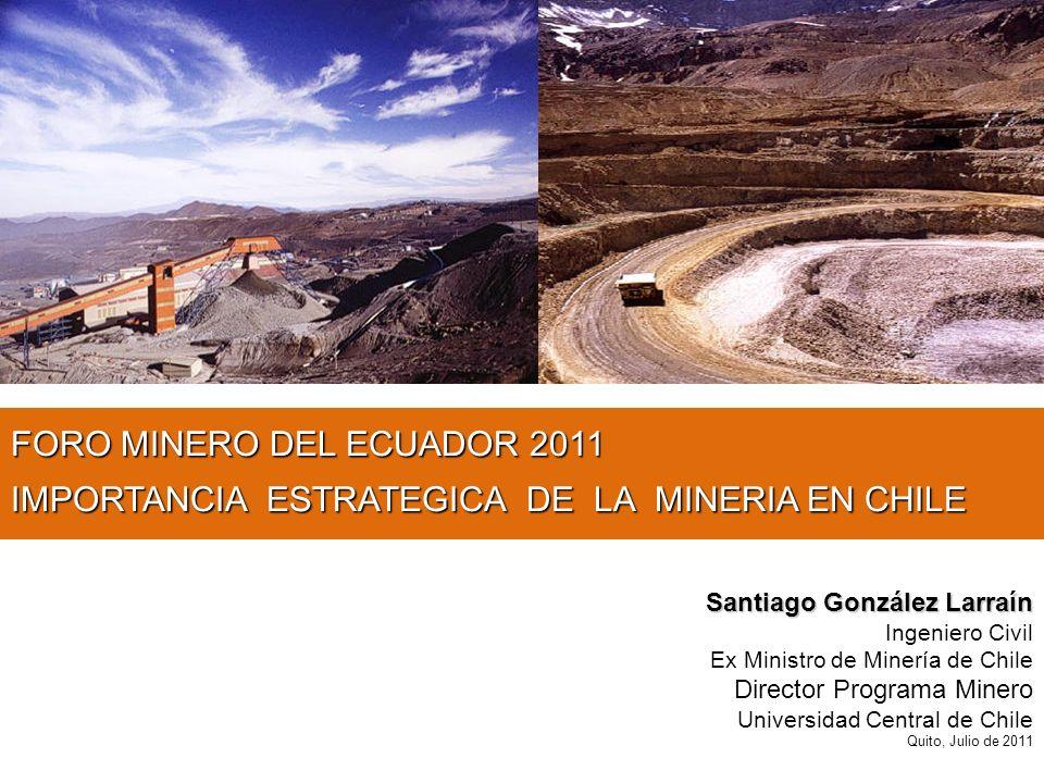 FORO MINERO DEL ECUADOR 2011 IMPORTANCIA ESTRATEGICA DE LA MINERIA EN CHILE Santiago González Larraín Ingeniero Civil Ex Ministro de Minería de Chile Director Programa Minero Universidad Central de Chile Quito, Julio de 2011