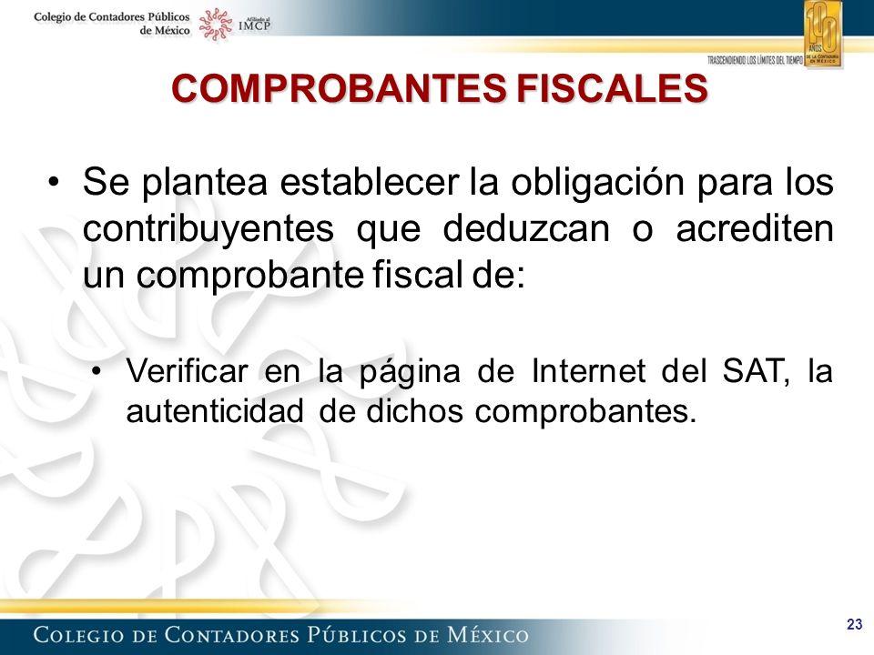 23 COMPROBANTES FISCALES Se plantea establecer la obligación para los contribuyentes que deduzcan o acrediten un comprobante fiscal de: Verificar en la página de Internet del SAT, la autenticidad de dichos comprobantes.