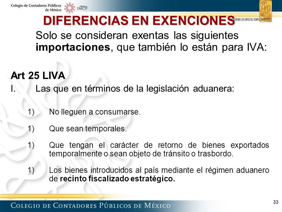 33 DIFERENCIAS EN EXENCIONES Solo se consideran exentas las siguientes importaciones, que también lo están para IVA: Art 25 LIVA I.Las que en términos de la legislación aduanera: 1)No lleguen a consumarse.
