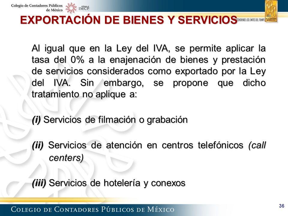 36 EXPORTACIÓN DE BIENES Y SERVICIOS Al igual que en la Ley del IVA, se permite aplicar la tasa del 0% a la enajenación de bienes y prestación de servicios considerados como exportado por la Ley del IVA.