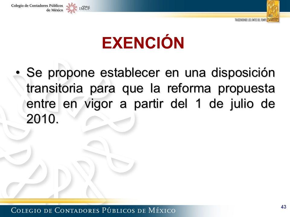 43 EXENCIÓN Se propone establecer en una disposición transitoria para que la reforma propuesta entre en vigor a partir del 1 de julio de 2010.Se propone establecer en una disposición transitoria para que la reforma propuesta entre en vigor a partir del 1 de julio de 2010.