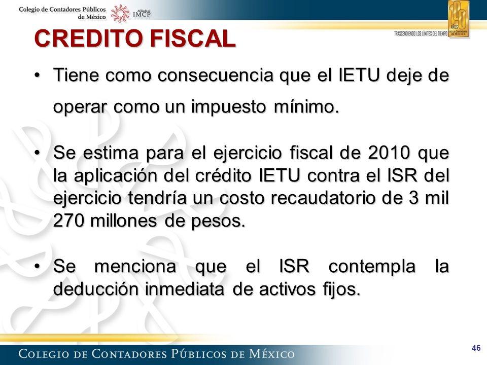 46 CREDITO FISCAL Tiene como consecuencia que el IETU deje de operar como un impuesto mínimo.Tiene como consecuencia que el IETU deje de operar como un impuesto mínimo.