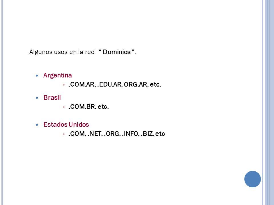 Algunos usos en la red Dominios. Argentina.COM.AR,.EDU.AR, ORG.AR, etc. Brasil.COM.BR, etc. Estados Unidos.COM,.NET,.ORG,.INFO,.BIZ, etc