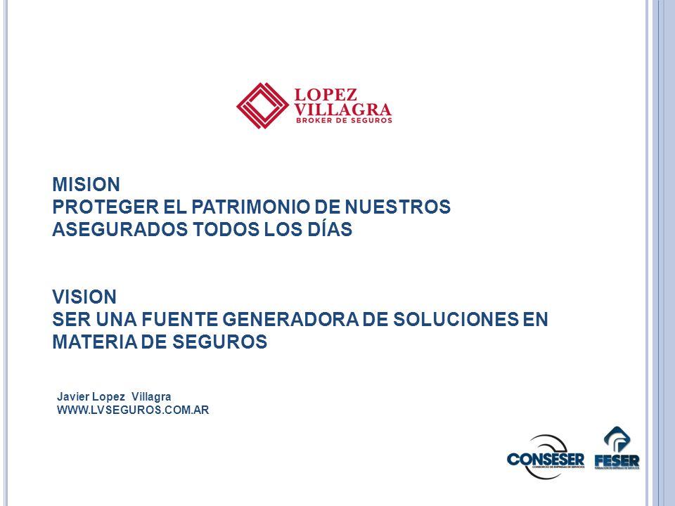 MISION PROTEGER EL PATRIMONIO DE NUESTROS ASEGURADOS TODOS LOS DÍAS VISION SER UNA FUENTE GENERADORA DE SOLUCIONES EN MATERIA DE SEGUROS Javier Lopez