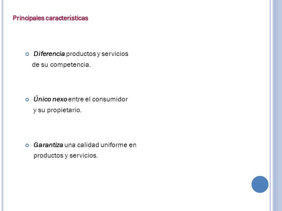 Principales caracter í sticas Diferencia productos y servicios de su competencia. Único nexo entre el consumidor y su propietario. Garantiza una calid