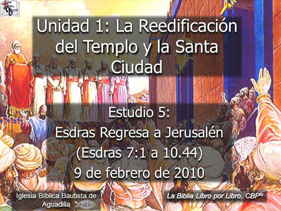 Estudio 5: Esdras Regresa a Jerusalén (Esdras 7:1 a 10.44) 9 de febrero de 2010 Iglesia Bíblica Bautista de Aguadilla Unidad 1: La Reedificación del Templo y la Santa Ciudad La Biblia Libro por Libro, CBP ®