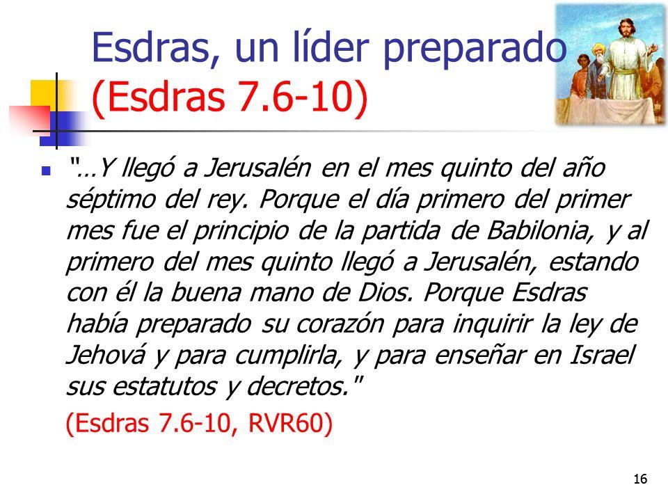 Esdras, un líder preparado (Esdras 7.6-10) 16 …Y llegó a Jerusalén en el mes quinto del año séptimo del rey.