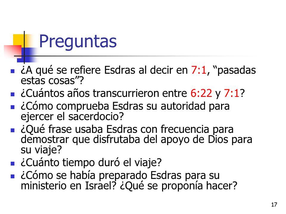 Preguntas ¿A qué se refiere Esdras al decir en 7:1, pasadas estas cosas? ¿Cuántos años transcurrieron entre 6:22 y 7:1? ¿Cómo comprueba Esdras su auto