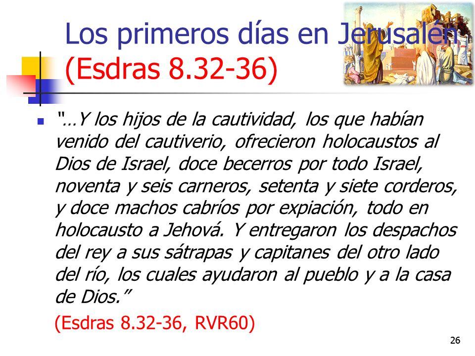 Los primeros días en Jerusalén (Esdras 8.32-36) …Y los hijos de la cautividad, los que habían venido del cautiverio, ofrecieron holocaustos al Dios de Israel, doce becerros por todo Israel, noventa y seis carneros, setenta y siete corderos, y doce machos cabríos por expiación, todo en holocausto a Jehová.