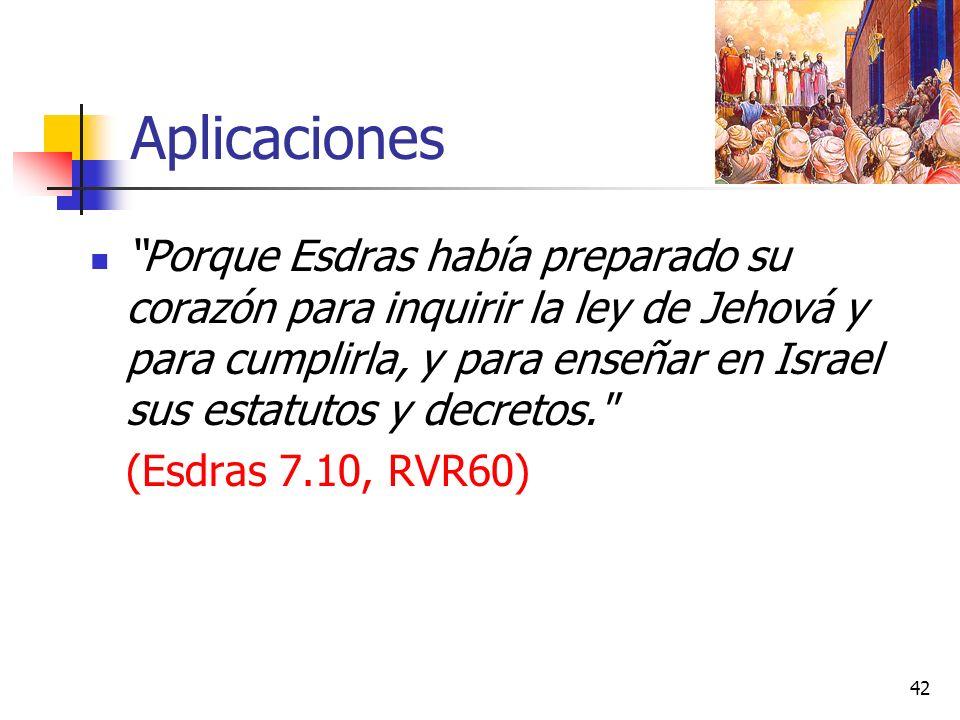 Aplicaciones Porque Esdras había preparado su corazón para inquirir la ley de Jehová y para cumplirla, y para enseñar en Israel sus estatutos y decretos. (Esdras 7.10, RVR60) 42