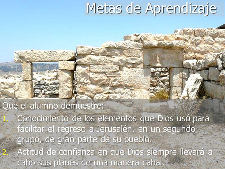 5 Que el alumno demuestre: 1. Conocimiento de los elementos que Dios usó para facilitar el regreso a Jerusalén, en un segundo grupo, de gran parte de