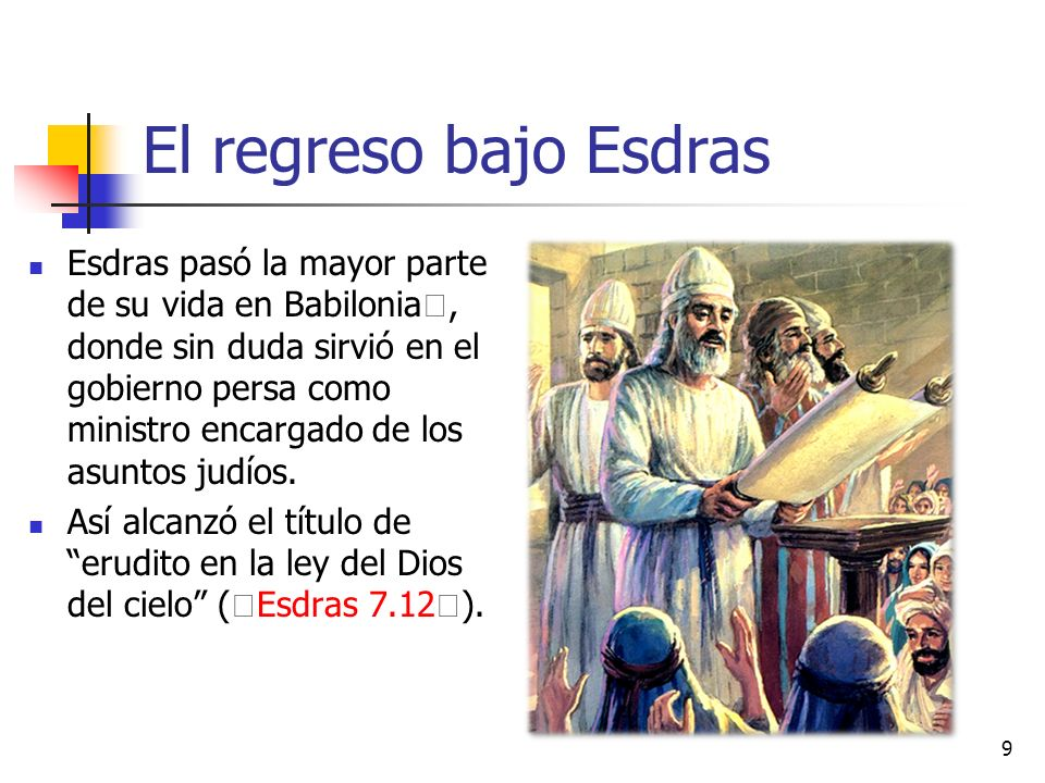 El regreso bajo Esdras Esdras pasó la mayor parte de su vida en Babilonia, donde sin duda sirvió en el gobierno persa como ministro encargado de los asuntos judíos.