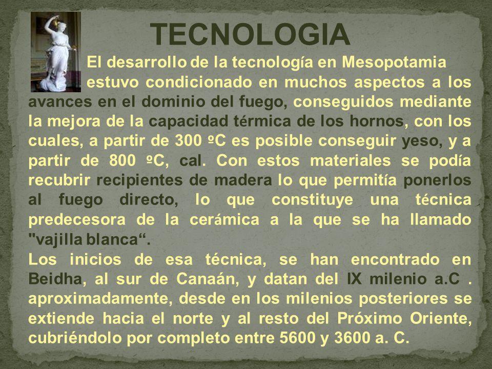 TECNOLOGIA El desarrollo de la tecnolog í a en Mesopotamia estuvo condicionado en muchos aspectos a los avances en el dominio del fuego, conseguidos m