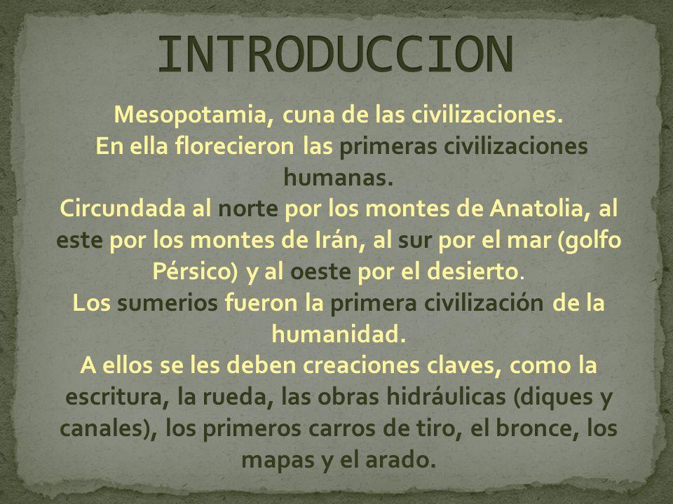 Mesopotamia, cuna de las civilizaciones. En ella florecieron las primeras civilizaciones humanas. Circundada al norte por los montes de Anatolia, al e