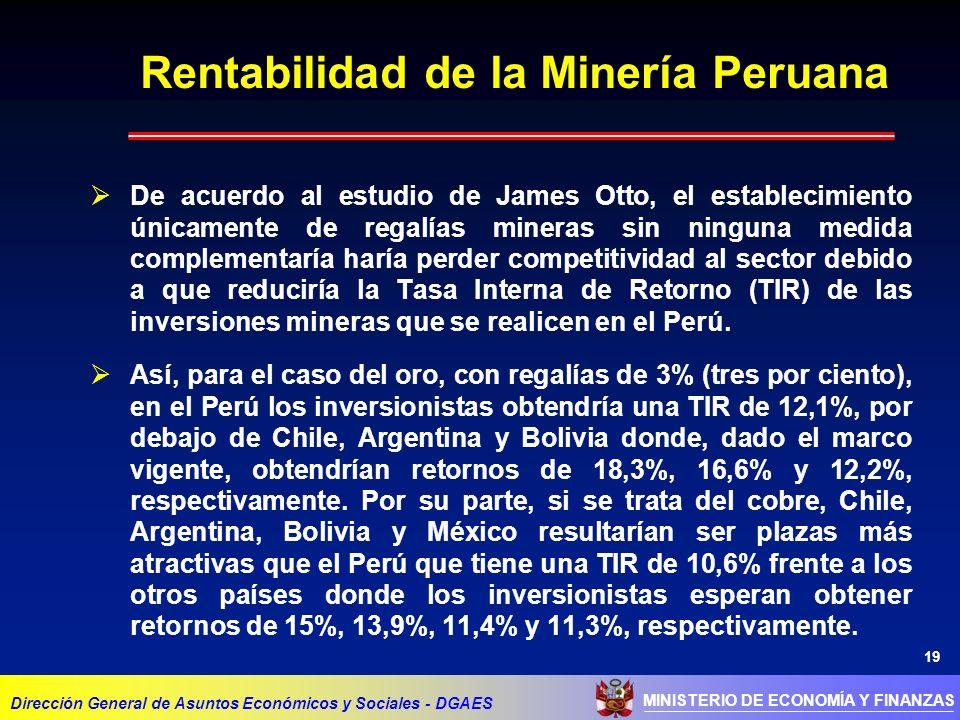 19 MINISTERIO DE ECONOMÍA Y FINANZAS Rentabilidad de la Minería Peruana Dirección General de Asuntos Económicos y Sociales - DGAES De acuerdo al estudio de James Otto, el establecimiento únicamente de regalías mineras sin ninguna medida complementaría haría perder competitividad al sector debido a que reduciría la Tasa Interna de Retorno (TIR) de las inversiones mineras que se realicen en el Perú.