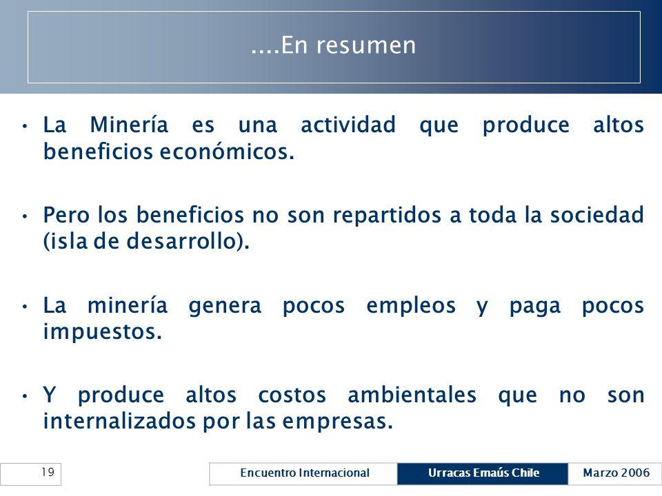 Encuentro InternacionalUrracas Emaús ChileMarzo 2006 19....En resumen La Minería es una actividad que produce altos beneficios económicos. Pero los be