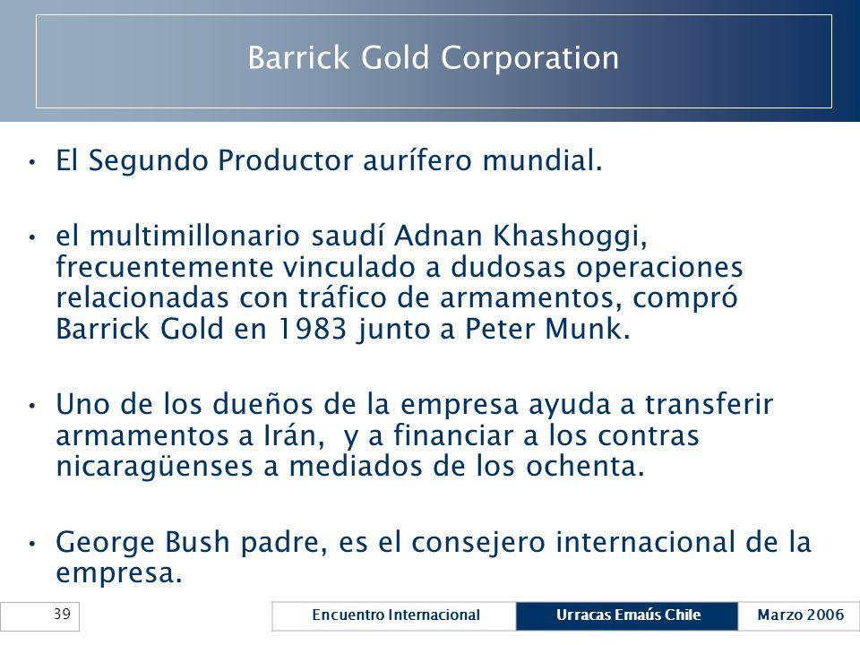Encuentro InternacionalUrracas Emaús ChileMarzo 2006 39 Barrick Gold Corporation El Segundo Productor aurífero mundial. el multimillonario saudí Adnan