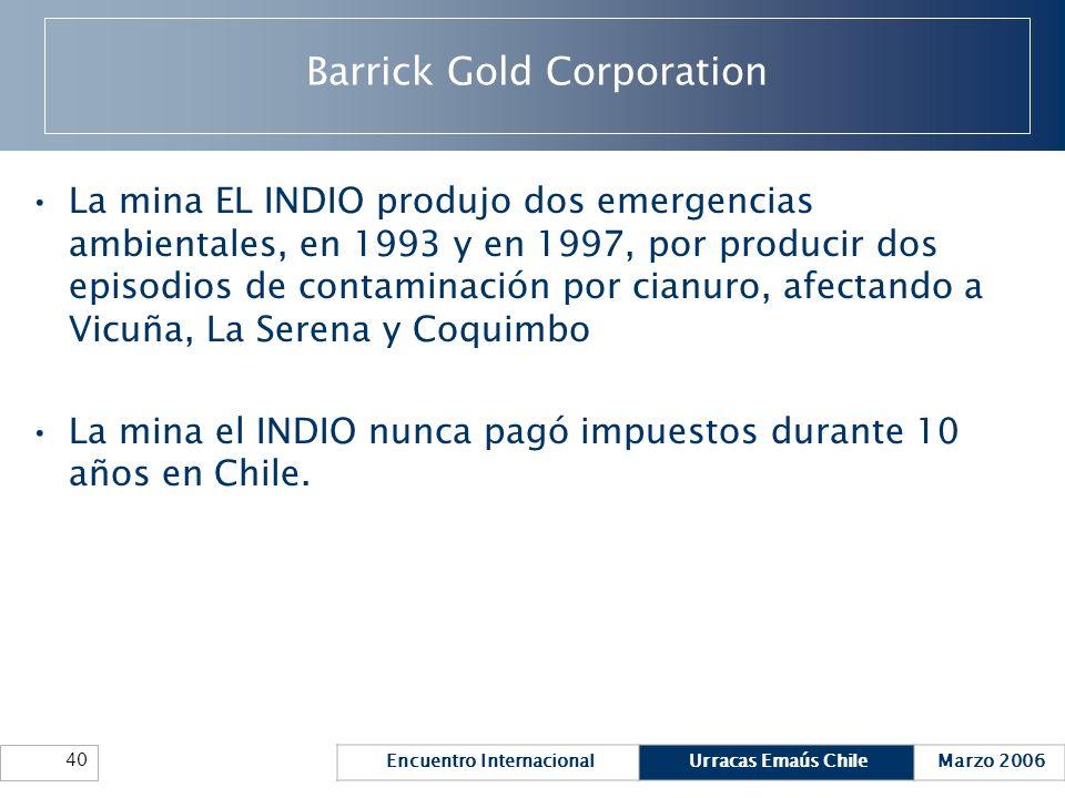 Encuentro InternacionalUrracas Emaús ChileMarzo 2006 40 Barrick Gold Corporation La mina EL INDIO produjo dos emergencias ambientales, en 1993 y en 19